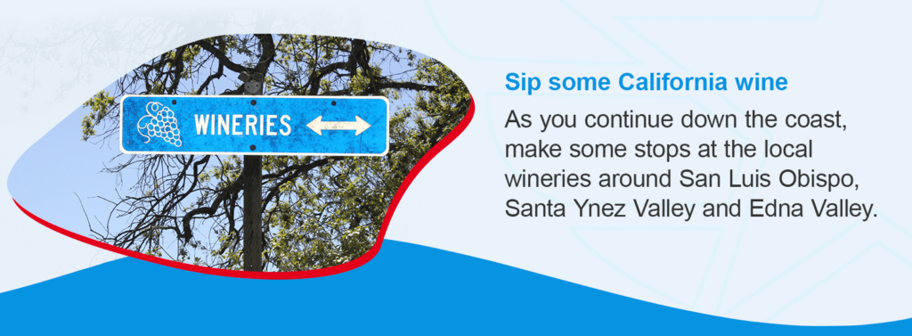 Sip some California wine:As you continue down the coast, make some stops at the local wineries around San Luis Obispo, Santa Ynez Valley and Edna Valley.