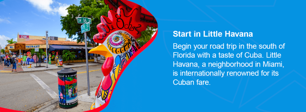 Begin your road trip in the south of Florida with a taste of Cuba. Little Havana, a neighborhood in Miami, is internationally renowned for its Cuban fare.