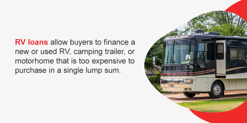 RV loans allow buyers to finance a new or used RV, camping trailer or motorhome that is too expensive to purchase in a single lump sum.