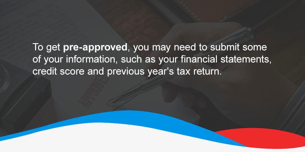To get pre-approved, you may need to submit some of your information, such as your financial statements, credit score and previous year's tax return.