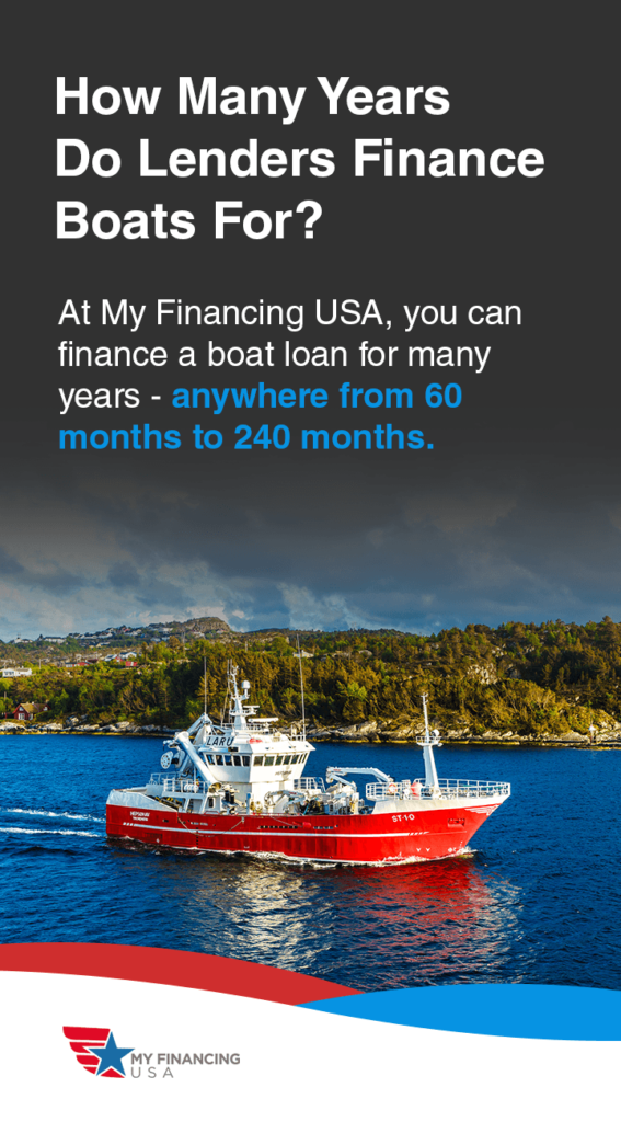 How Many Years Do Lenders Finance Boats For? At My Financing USA, you can finance a boat loan for many years — anywhere from 60 months to 240 months.