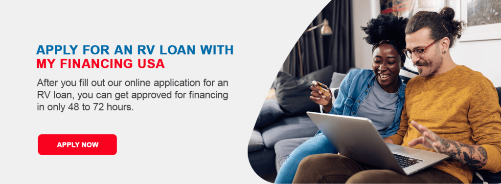Apply for an RV Loan With My Financing USA. After you fill out our online application for an RV loan, you can get approved for financing in only 48 to 72 hours.